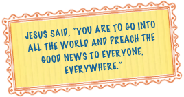"JEsus said, ""you are to go into all the world and preach the good news to everyone, everywhere."""